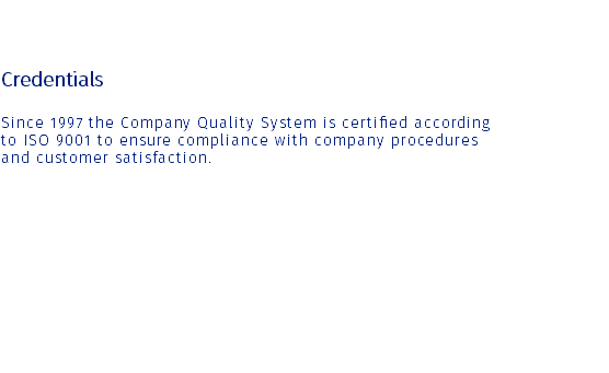 Credentials Since 1997 the Company Quality System is certified according to ISO 9001 to ensure compliance with company procedures and customer satisfaction.